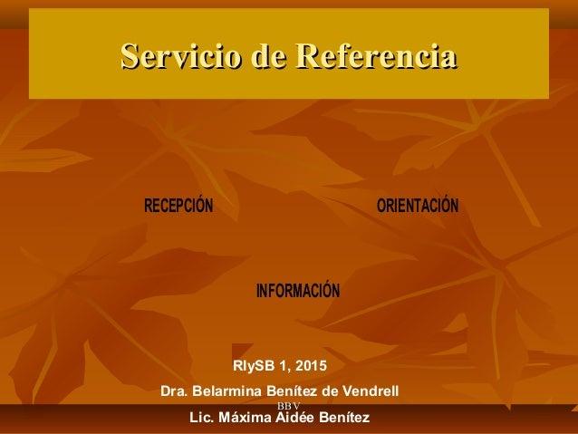 Servicio de ReferenciaServicio de Referencia RECEPCIÓN ORIENTACIÓN INFORMACIÓN RIySB 1, 2015 Dra. Belarmina Benítez de Ven...