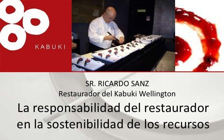 SR. RICARDO SANZRestaurador del Kabuki Wellington<br />La responsabilidad del restaurador en la sostenibilidad de los recu...