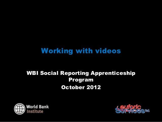 Working with videosWBI Social Reporting Apprenticeship             Program           October 2012