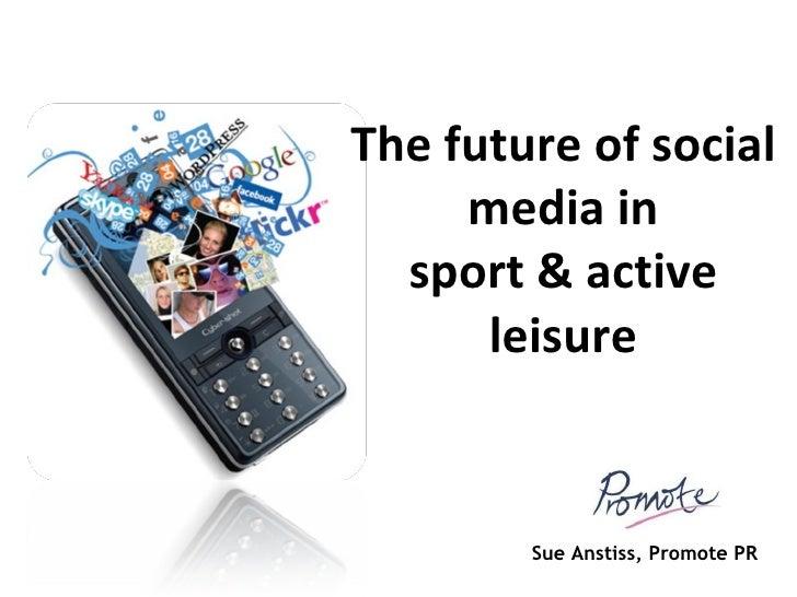 The future of social media in sport & active leisure Sue Anstiss, Promote PR