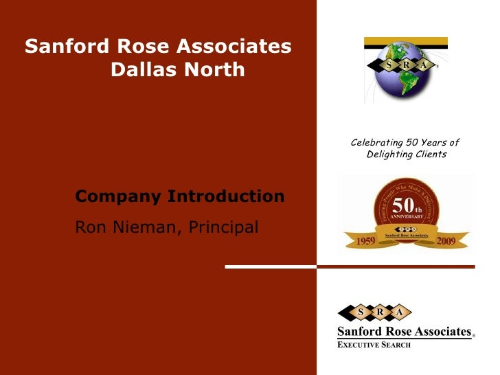 Sanford Rose Associates Dallas North  Company Introduction Ron Nieman, Principal  Celebrating 50 Years of  Delighting Clie...