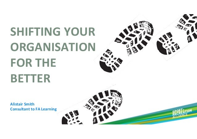 SHIFTING YOUR  ORGANISATION  FOR THE  BETTER Alistair Smith Consultant to FA Learning