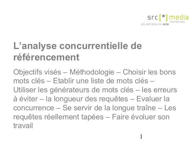 1 L'analyse concurrentielle de référencement Objectifs visés – Méthodologie – Choisir les bons mots clés – Etablir une lis...