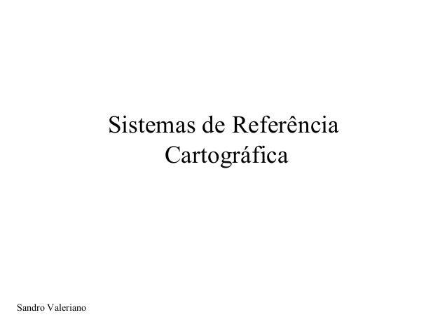 Sistemas de Referência Cartográfica Sandro Valeriano
