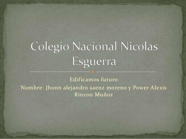 Edificamos futuroNombre: Jhonn alejandro saenz moreno y Power AlexisRincon Muñoz