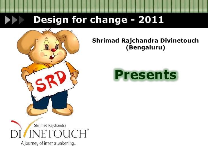 Design for change - 2011<br />Shrimad Rajchandra Divinetouch<br />(Bengaluru)<br />Presents<br />