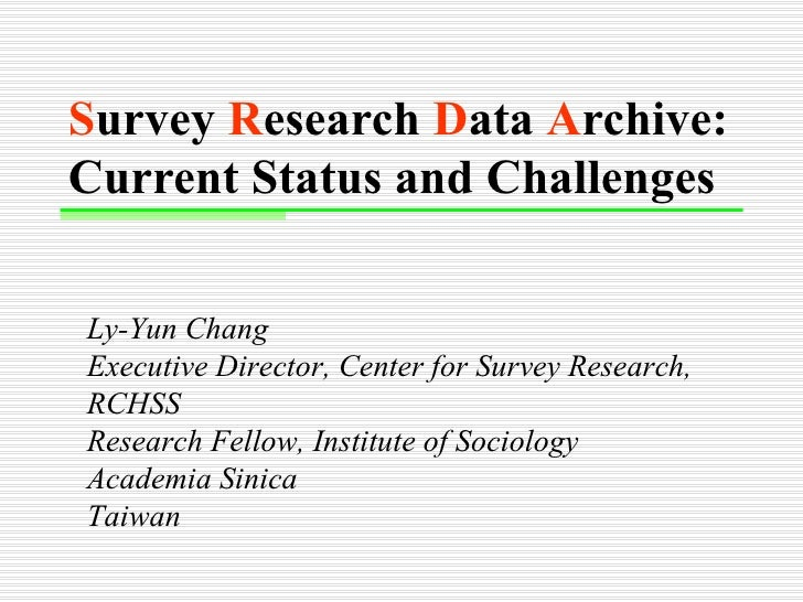 S urvey  R esearch  D ata  A rchive: Current Status and Challenges   Ly-Yun Chang Executive Director, Center for Survey Re...
