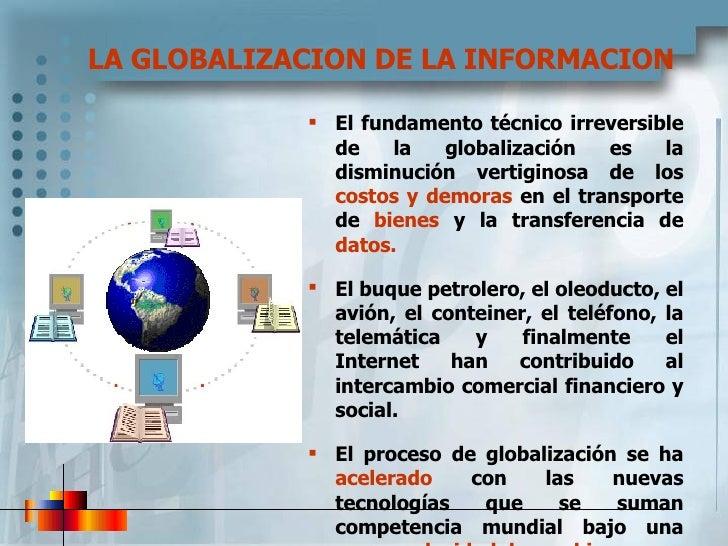 LA GLOBALIZACION DE LA INFORMACION <ul><li>El fundamento técnico irreversible de la globalización es la disminución vertig...