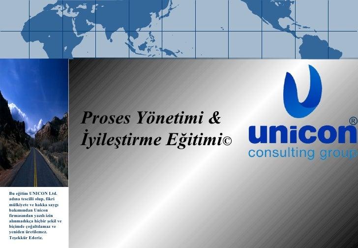 Proses Yönetimi & İyileştirme Eğitimi © ® B u  eğitim   UNICON Ltd.  adına  tescilli olup, fikri mülkiyete ve hakka saygı ...