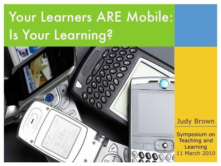 Your Learners ARE Mobile: Is Your Learning?                                 Judy Brown                             Symposi...