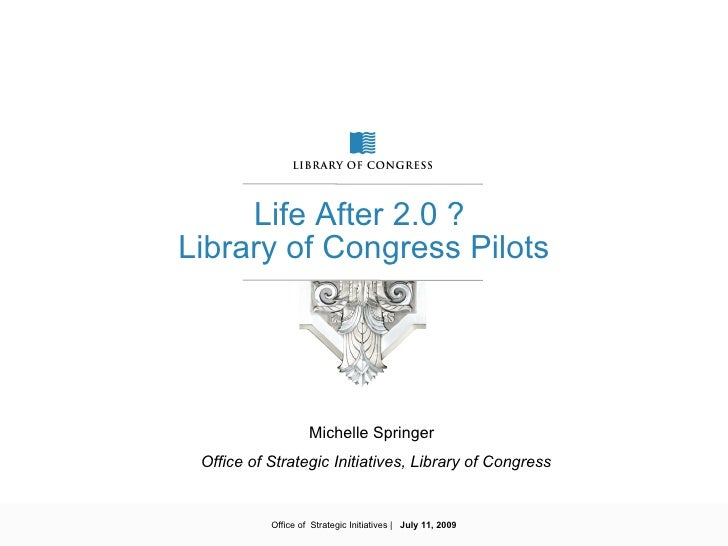 Life After 2.0 ? Library of Congress Pilots                         Michelle Springer  Office of Strategic Initiatives, Li...