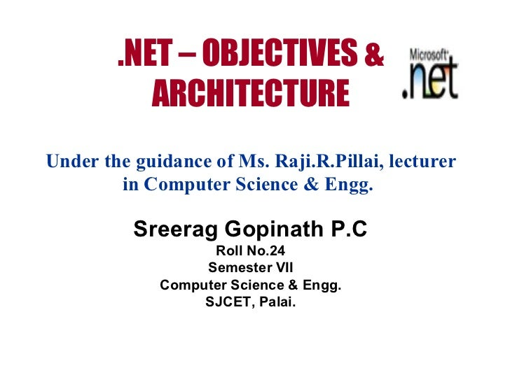 .NET – OBJECTIVES & ARCHITECTURE Under the guidance of Ms. Raji.R.Pillai, lecturer in Computer Science & Engg.   Sreerag G...