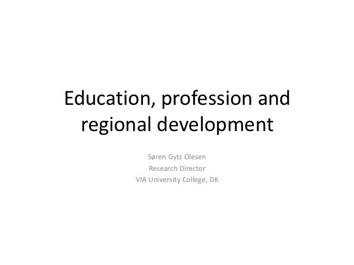 Education, profession and regional development<br />Søren Gytz Olesen<br />Research Director<br />VIA University College, ...