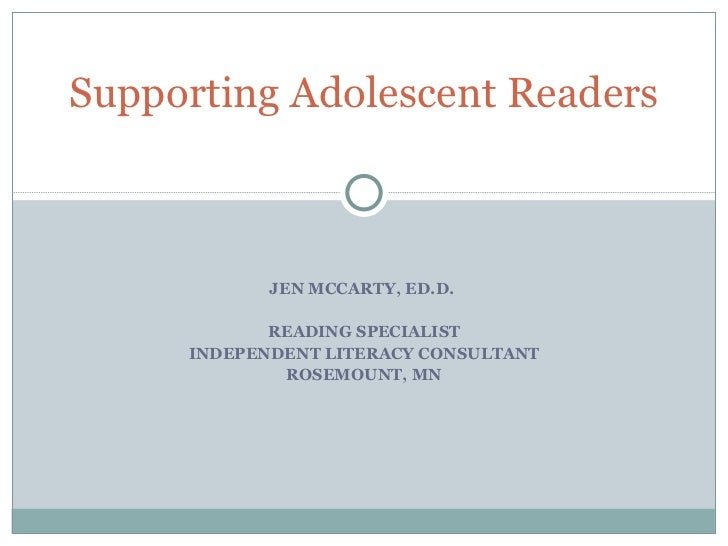JEN MCCARTY, ED.D.  READING SPECIALIST INDEPENDENT LITERACY CONSULTANT ROSEMOUNT, MN Supporting Adolescent Readers