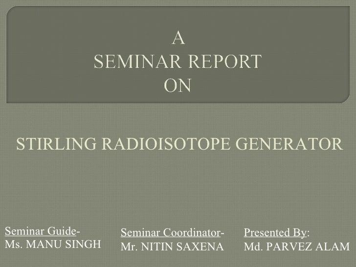 Seminar Guide - Ms. MANU SINGH Presented By : Md. PARVEZ ALAM Seminar Coordinator - Mr. NITIN SAXENA STIRLING RADIOISOTOPE...