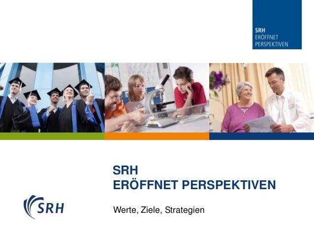 SRH                       ERÖFFNET PERSPEKTIVEN                       Werte, Ziele, Strategien07.01.2013 Seite 1 1   07.01...