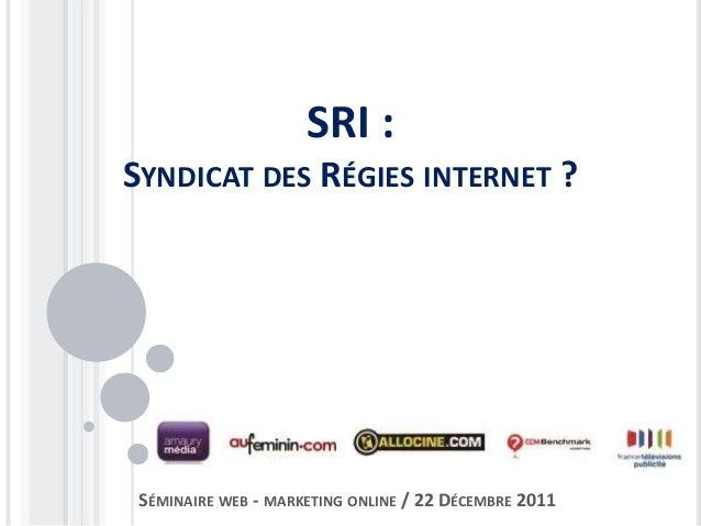SRI : SYNDICAT DES RÉGIES INTERNET ? SÉMINAIRE WEB - MARKETING ONLINE / 22 DÉCEMBRE 2011
