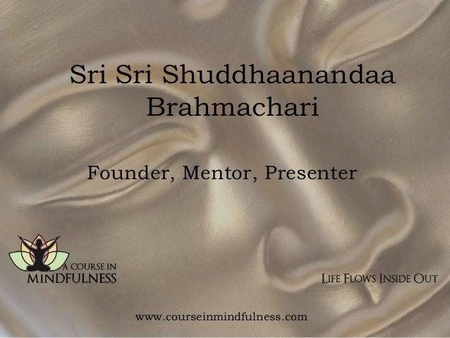 Sri Sri Shuddhaanandaa      Brahmachari Founder, Mentor, Presenter     www.courseinmindfulness.com