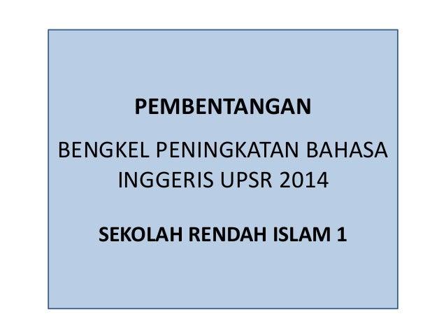 PEMBENTANGAN BENGKEL PENINGKATAN BAHASA INGGERIS UPSR 2014 SEKOLAH RENDAH ISLAM 1
