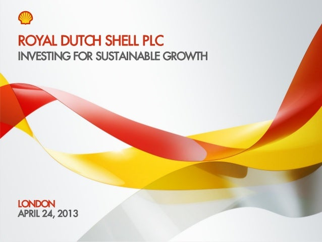 Copyright of Royal Dutch Shell plc April 24, 2013 1 INVESTING FOR SUSTAINABLE GROWTH LONDON APRIL 24, 2013 ROYAL DUTCH SHE...