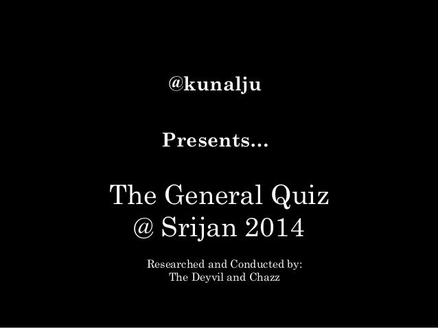 @kunalju Presents…  The General Quiz @ Srijan 2014 Researched and Conducted by: The Deyvil and Chazz