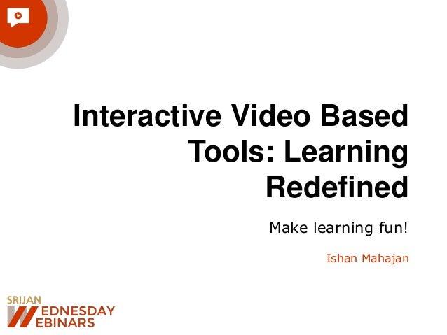 Interactive Video Based Tools: Learning Redefined Make learning fun! Ishan Mahajan