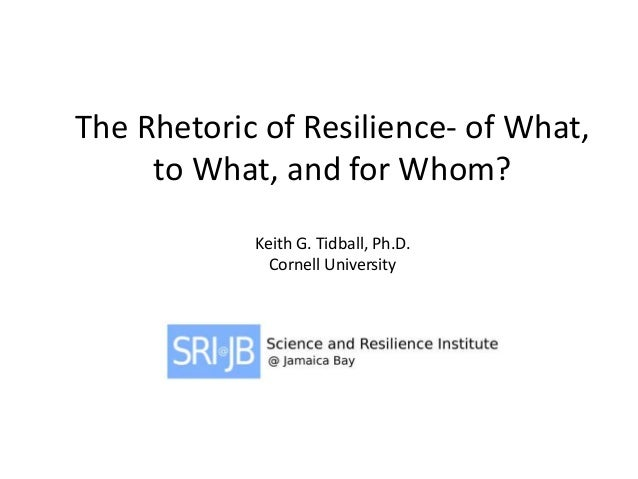 The Rhetoric of Resilience- of What, to What, and for Whom? Keith G. Tidball, Ph.D. Cornell University