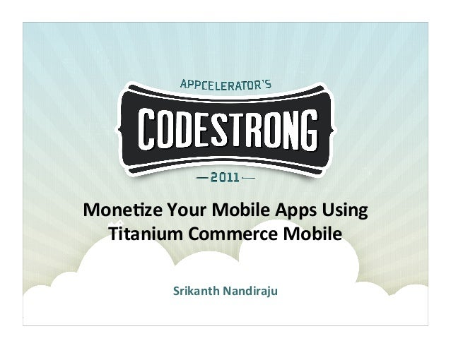 Srikanth Nandiraju: Monetize Your Mobile Apps Using Titanium Commerce Mobile