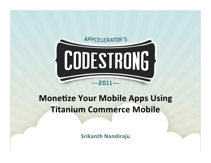 Mone%ze	  Your	  Mobile	  Apps	  Using	  	    Titanium	  Commerce	  Mobile	                 Srikanth	  Nandiraju