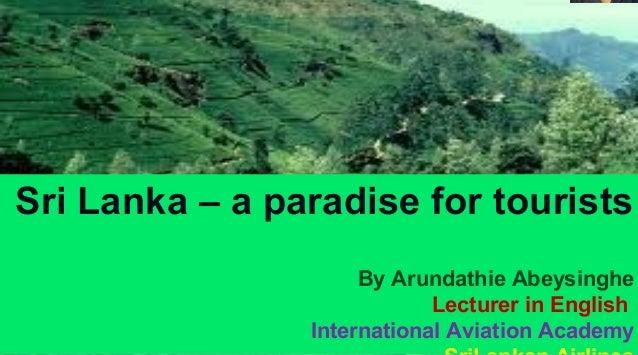 By Arundathie Abeysinghe  Sri Lanka – a paradise for tourists By Arundathie Abeysinghe Lecturer in English International A...