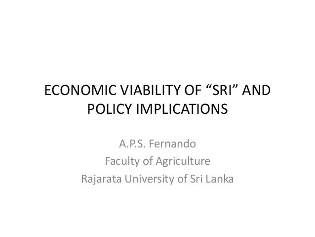 "ECONOMIC VIABILITY OF ""SRI"" AND POLICY IMPLICATIONS A.P.S. Fernando Faculty of Agriculture Rajarata University of Sri Lanka"