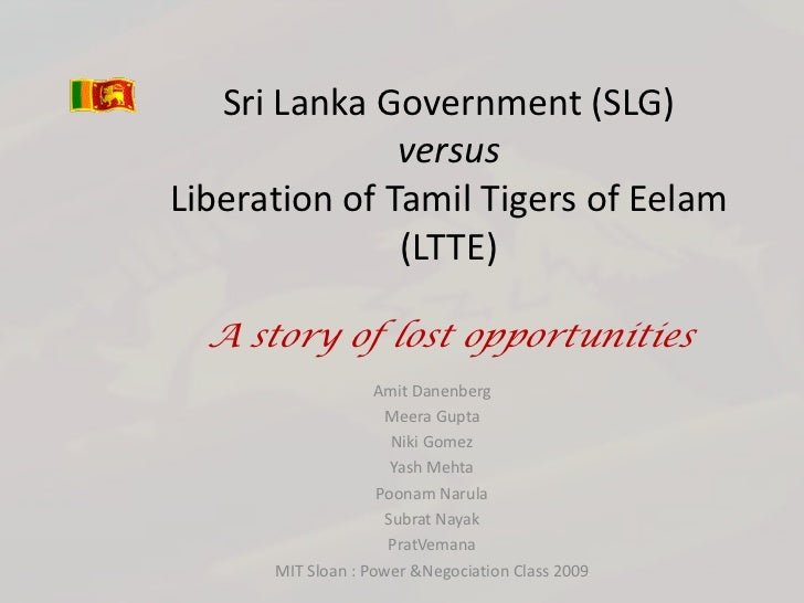 Sri Lanka Government (SLG)               versusLiberation of Tamil Tigers of Eelam               (LTTE)  A story of lost o...