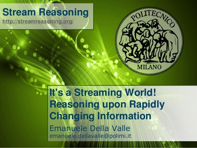 Stream Reasoning http://streamreasoning.org/  It's a Streaming World! Reasoning upon Rapidly Changing Information Emanuele...