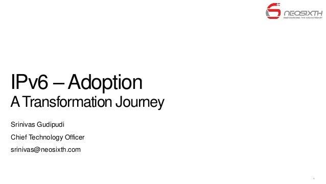 IPv6 – AdoptionA Transformation JourneySrinivas GudipudiChief Technology Officersrinivas@neosixth.com                     ...