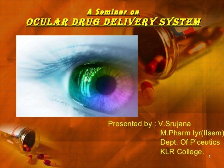 A Seminar on Ocular Drug Delivery System Presented by : V.Srujana M.Pharm Iyr(IIsem) Dept. Of P'ceutics KLR College.