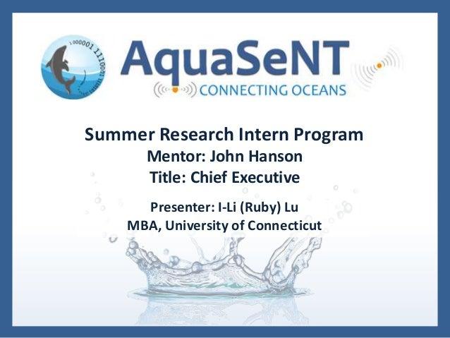 Summer Research Intern Program Mentor: John Hanson Title: Chief Executive Presenter: I-Li (Ruby) Lu MBA, University of Con...