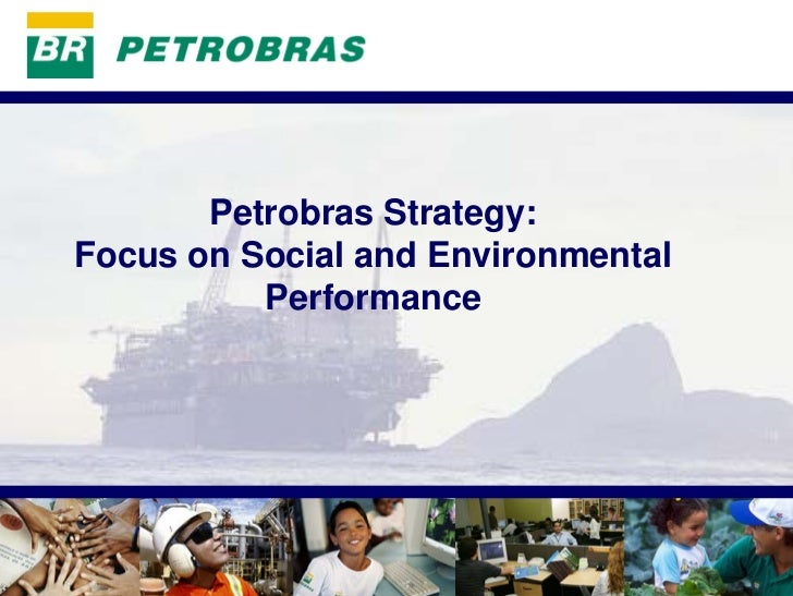 PETROBRAS            Petrobras Strategy: Focus on Social and Environmental           Performance                          ...