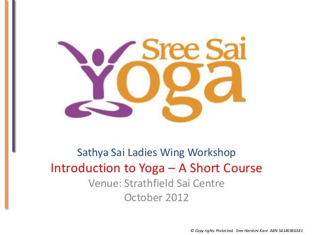 Sathya Sai Ladies Wing Workshop  Introduction to Yoga – A Short Course Venue: Strathfield Sai Centre October 2012 © Copy r...