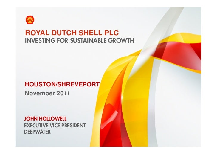 ROYAL DUTCH SHELL PLC    INVESTING FOR SUSTAINABLE GROWTHHOUSTON/SHREVEPORTNovember 2011JOHN HOLLOWELLEXECUTIVE VICE PRESI...