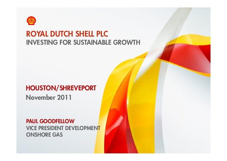 ROYAL DUTCH SHELL PLC    INVESTING FOR SUSTAINABLE GROWTHHOUSTON/SHREVEPORTNovember 2011    PAUL GOODFELLOW    VICE PRESID...
