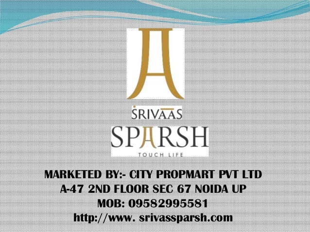 MARKETED BY:- CITY PROPMART PVT LTD A-47 2ND FLOOR SEC 67 NOIDA UP MOB: 09582995581 http://www. srivassparsh.com