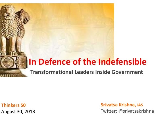 In Defence of the Indefensible Transformational Leaders Inside Government Srivatsa Krishna, IAS Twitter: @srivatsakrishna ...