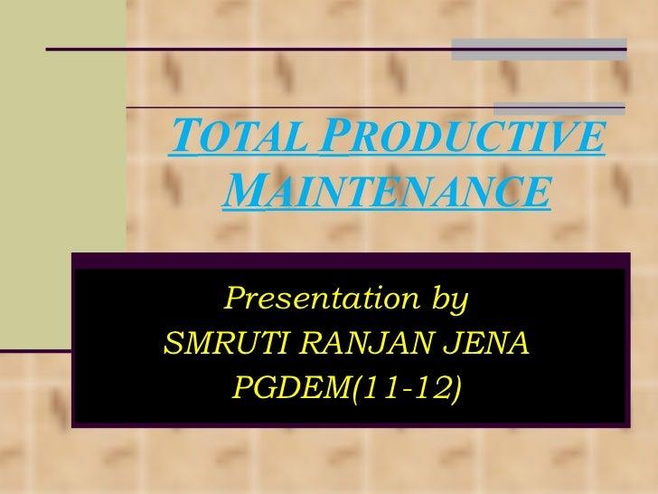 T OTAL  P RODUCTIVE  M AINTENANCE Presentation by SMRUTI RANJAN JENA PGDEM(11-12)