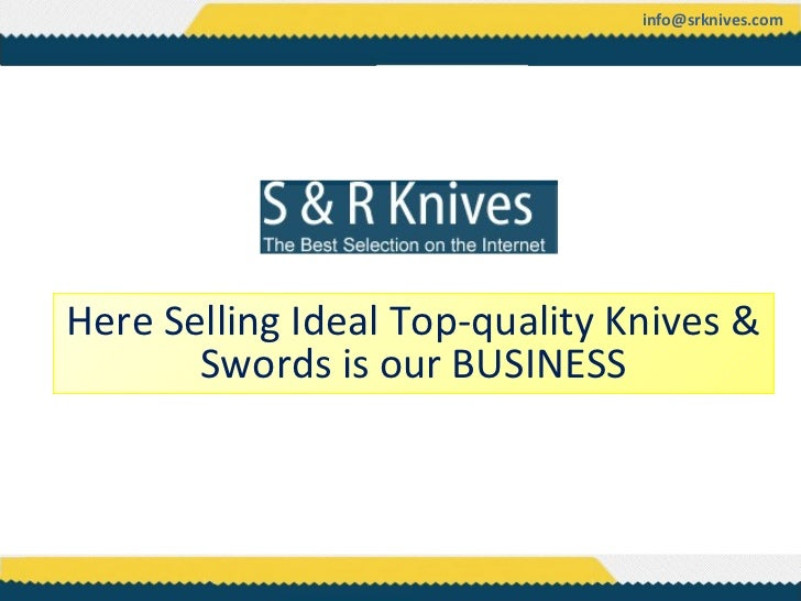 info@srknives.comHere Selling Ideal Top-quality Knives &       Swords is our BUSINESS