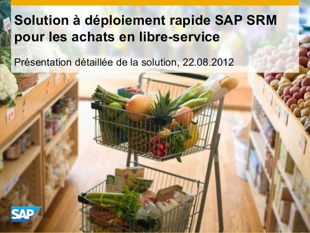 Présentation détaillée de la solution, 22.08.2012 Solution à déploiement rapide SAP SRM pour les achats en libre-service