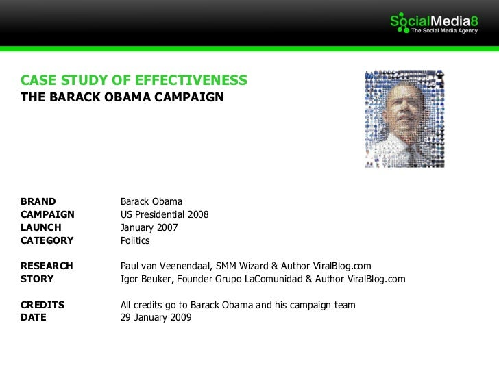 CASE STUDY OF EFFECTIVENESS  THE BARACK OBAMA CAMPAIGN BRAND  Barack Obama  CAMPAIGN US Presidential 2008 LAUNCH  January ...