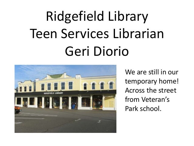 Ridgefield LibraryTeen Services Librarian      Geri Diorio                We are still in our                temporary hom...