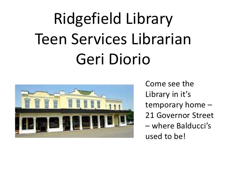 Ridgefield LibraryTeen Services Librarian      Geri Diorio                Come see the                Library in it's     ...