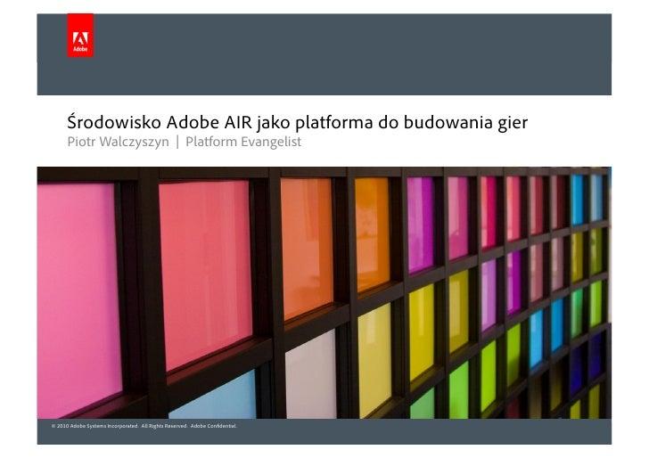 Środowisko Adobe AIR jako platforma do budowania gier       Piotr Walczyszyn | Platform Evangelist     © 2010 Adobe System...