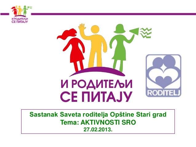 Sastanak Saveta roditelja Opštine Stari grad         Tema: AKTIVNOSTI SRO                 27.02.2013.